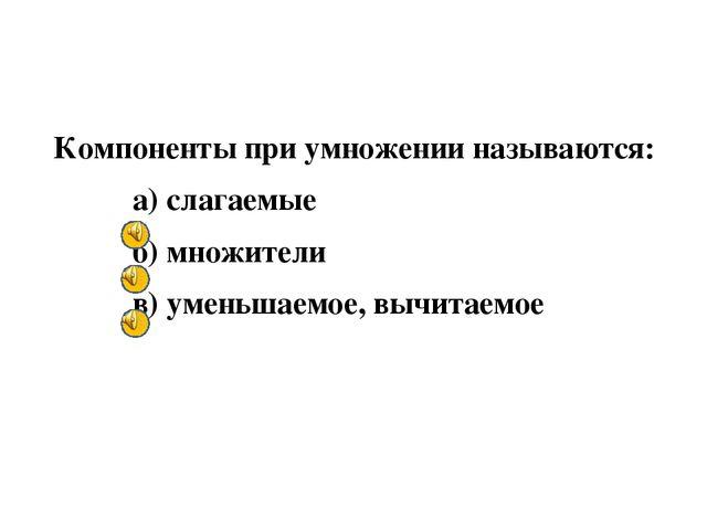Компоненты при умножении называются: а) слагаемые б) множители в) уменьшаемо...