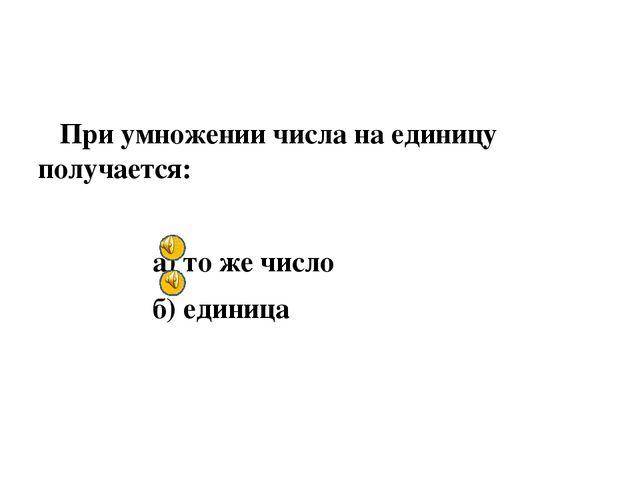 При умножении числа на единицу получается: а) то же число б) единица