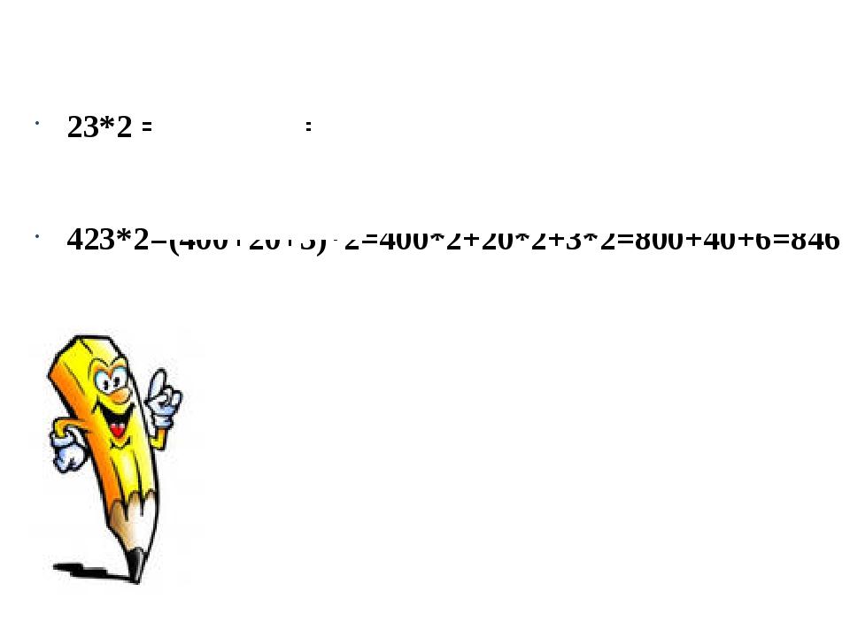 23*2 = (20+3)*2 = 20*2+3*2 = 40+6 = 46 423*2=(400+20+3)*2=400*2+20*2+3*2=800...