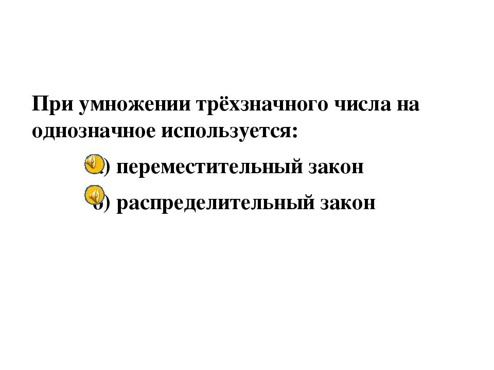 При умножении трёхзначного числа на однозначное используется: а) переместите...