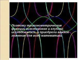 Поэтому тригонометрические функции всесторонне и глубоко исследовались, и при