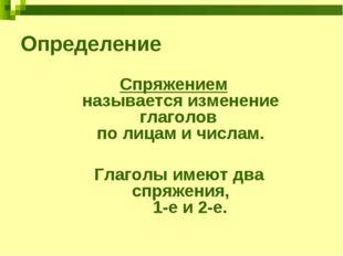 Определение Спряжением называется изменение глаголов по лицам и числам. Глаго