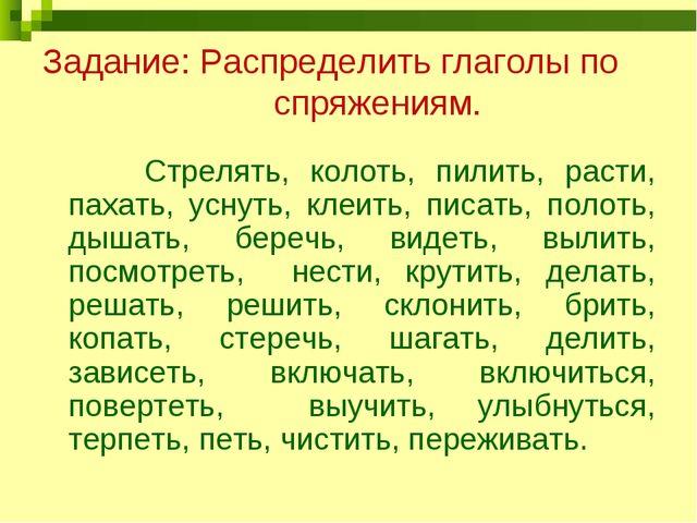 Задание: Распределить глаголы по спряжениям. Стрелять, колоть, пилить, расти,...