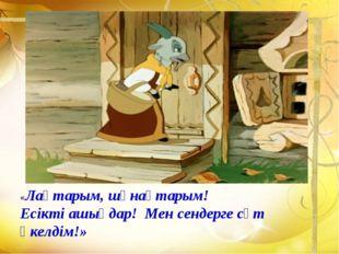 «Лақтарым, шұнақтарым! Есікті ашыңдар! Мен сендерге сүт әкелдім!»