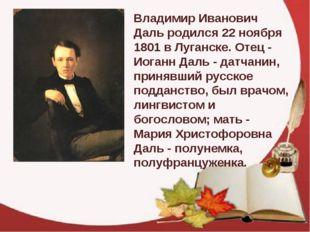 Владимир Иванович Даль родился 22 ноября 1801 в Луганске. Отец - Иоганн Даль