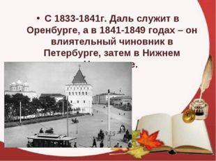 С 1833-1841г. Даль служит в Оренбурге, а в 1841-1849 годах – он влиятельный ч