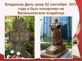 Владимир Даль умер 22 сентября 1872 года и был похоронен на Ваганьковском кла