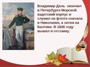 Владимир Даль окончил в Петербурге Морской кадетский корпус и служил на флот