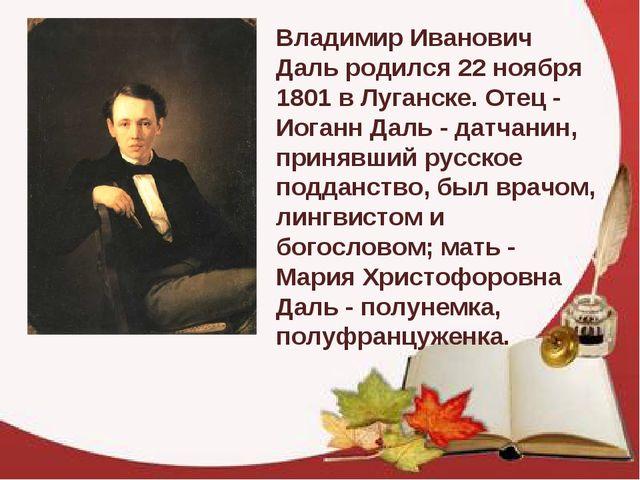 Владимир Иванович Даль родился 22 ноября 1801 в Луганске. Отец - Иоганн Даль...