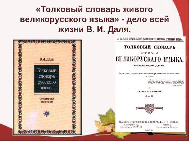 «Толковый словарь живого великорусского языка» - дело всей жизни В. И. Даля.