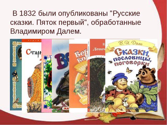"""В 1832 были опубликованы """"Русские сказки. Пяток первый"""", обработанные Владим..."""