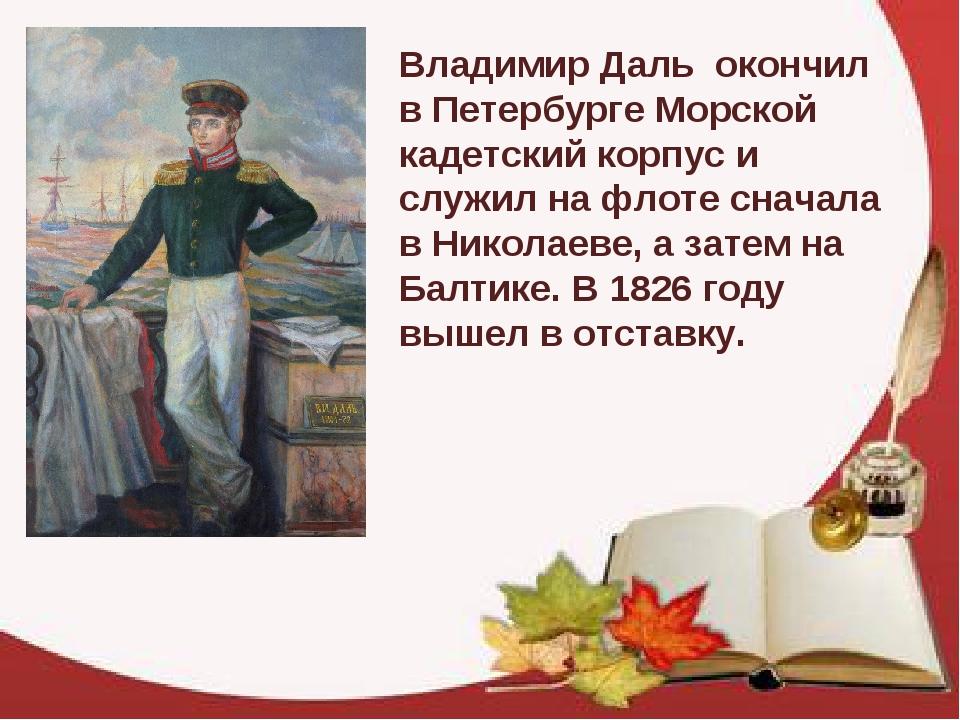 Владимир Даль окончил в Петербурге Морской кадетский корпус и служил на флот...