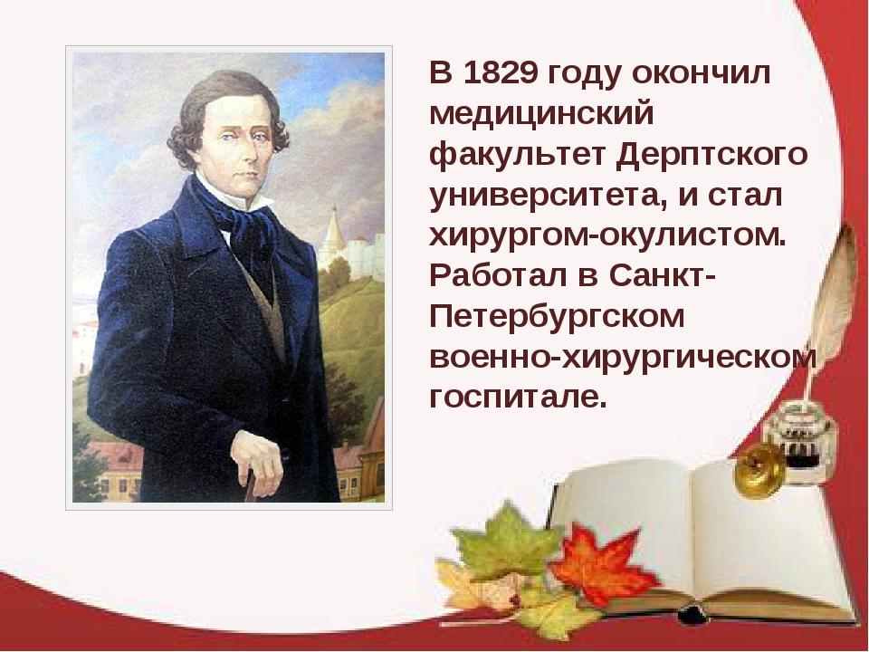 В 1829 году окончил медицинский факультет Дерптского университета, и стал хир...