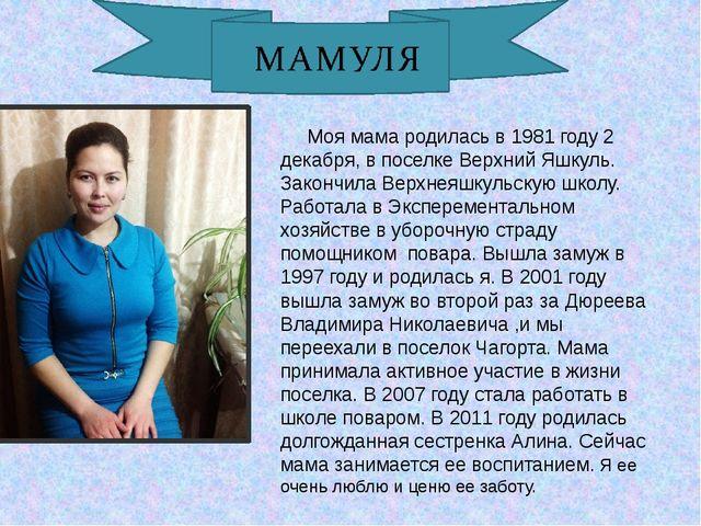 Моя мама родилась в 1981 году 2 декабря, в поселке Верхний Яшкуль. Закончила...