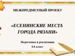 МЕЖПРЕДМЕТНЫЙ ПРОЕКТ  «ЕСЕНИНСКИЕ МЕСТА ГОРОДА РЯЗАНИ» Подготовка и реализа