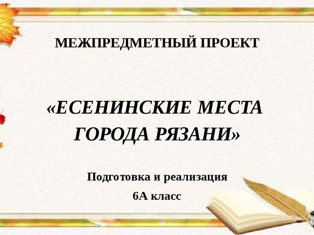 МЕЖПРЕДМЕТНЫЙ ПРОЕКТ  «ЕСЕНИНСКИЕ МЕСТА ГОРОДА РЯЗАНИ» Подготовка и реализа...