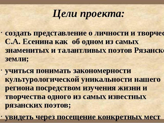 Цели проекта: создать представление о личности и творчестве С.А. Есенина как...