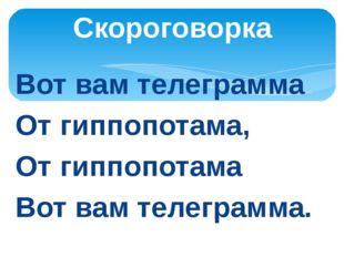 Вот вам телеграмма От гиппопотама, От гиппопотама Вот вам телеграмма. Скорого