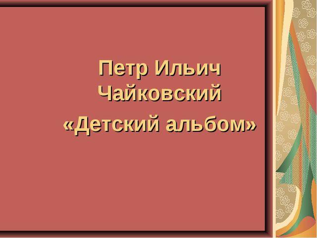 Петр Ильич Чайковский «Детский альбом»