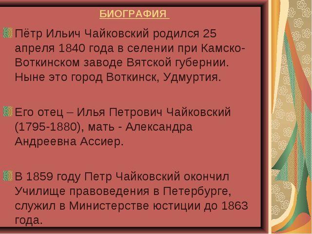 БИОГРАФИЯ Пётр Ильич Чайковский родился 25 апреля 1840 года в селении при Кам...