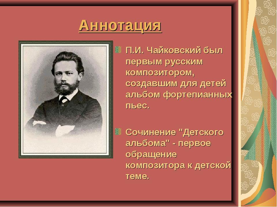 Аннотация П.И. Чайковский был первым русским композитором, создавшим для дете...