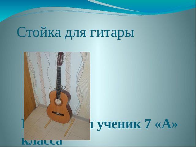 Стойка для гитары Подготовил ученик 7 «А» класса Городилов Михаил Андреевич У...