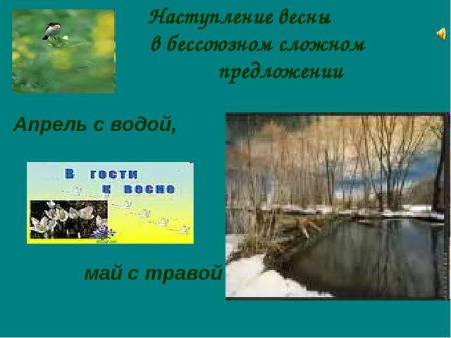 Наступление весны в бессоюзном сложном предложении Апрель с водой, май с травой