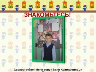 ЗНАКОМЬТЕСЬ! Здравствуйте! Меня зовут Ваня Крамаренко , я учусь в Никольской
