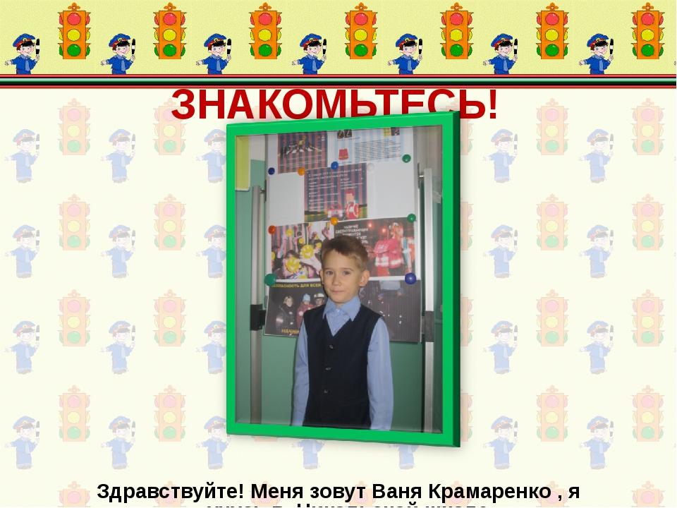 ЗНАКОМЬТЕСЬ! Здравствуйте! Меня зовут Ваня Крамаренко , я учусь в Никольской...