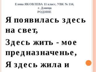 Елена ЯКОВЛЕВА 11 класс, УВК № 114, г. Донецк РОДИНЕ Я появилась здесь на све