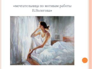 «мечтательница по мотивам работы В.Волегова»