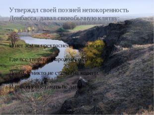 Утверждл своей поэзией непокоренность Донбасса, давал своеобычную клятву: И н