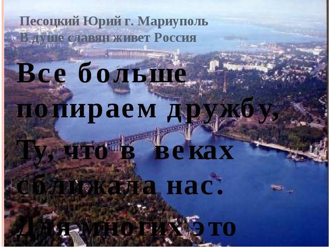 Песоцкий Юрий г. Мариуполь В душе славян живет Россия Все больше попираем дру...