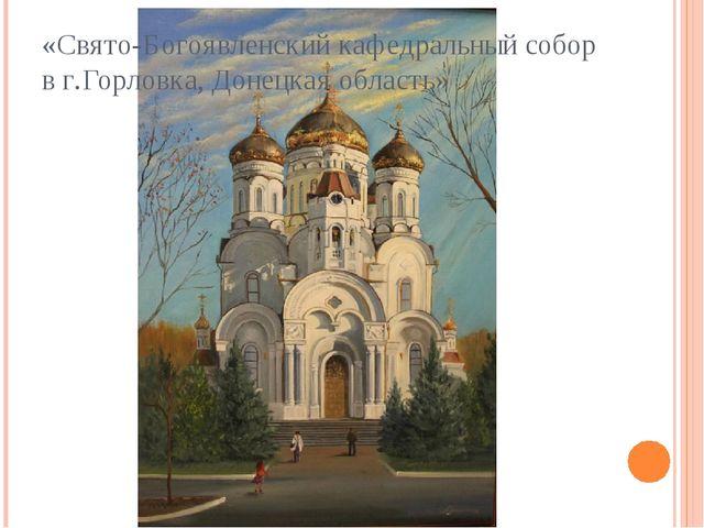 «Свято-Богоявленский кафедральный собор в г.Горловка, Донецкая область»