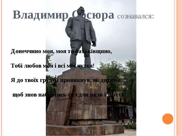 Владимир Сосюра сознавался:  Донеччино моя, моя ти батьківщино, To6i любов м...