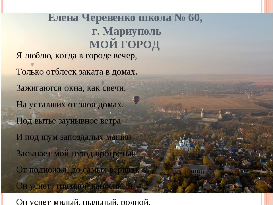 Елена Черевенко школа № 60, г. Мариуполь МОЙ ГОРОД Я люблю, когда в городе ве...