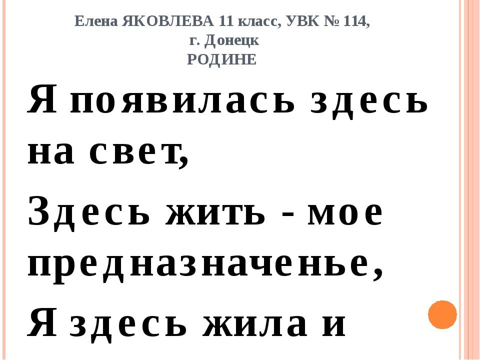 Елена ЯКОВЛЕВА 11 класс, УВК № 114, г. Донецк РОДИНЕ Я появилась здесь на све...
