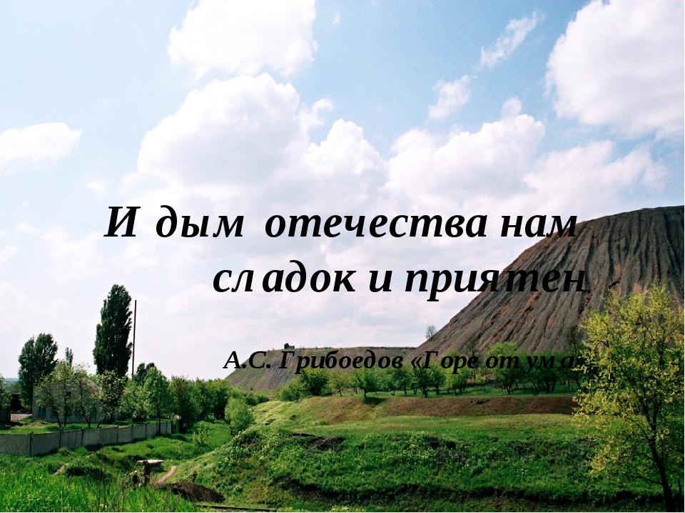 И дым отечества нам сладок и приятен А.С. Грибоедов «Горе от ума»