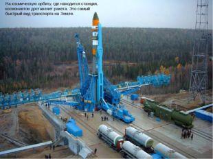 На космическую орбиту, где находится станция, космонавтов доставляет ракета.
