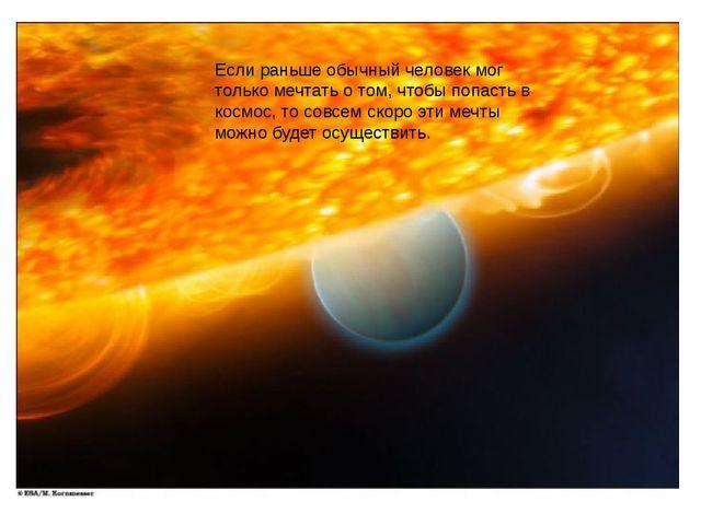 Если раньше обычный человек мог только мечтать о том, чтобы попасть в космос,...