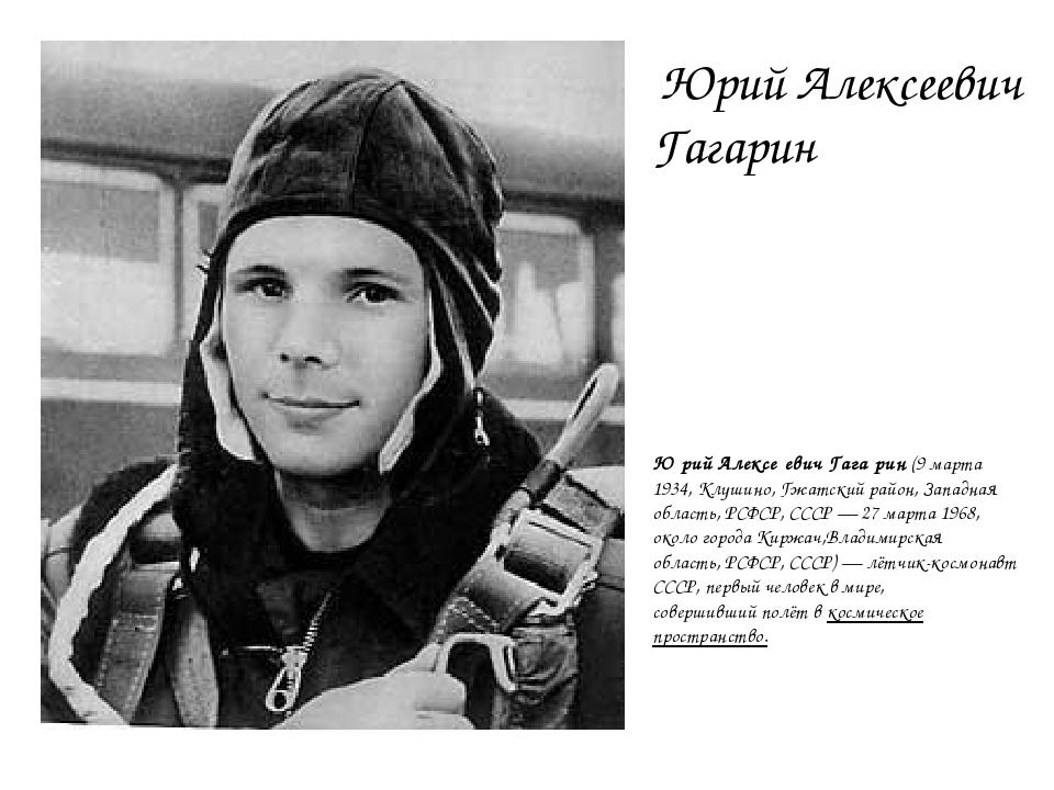 Юрий Алексеевич Гагарин Ю́рий Алексе́евич Гага́рин(9марта 1934,Клушино,Г...
