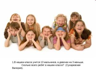 В нашем классе учится 13 мальчиков, а девочек на 3 меньше. Сколько всего ребя