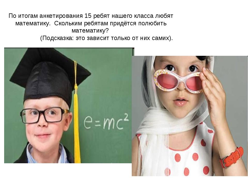 По итогам анкетирования 15 ребят нашего класса любят математику. Скольким реб...