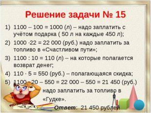 Решение задачи № 15 1100 – 100 = 1000 (л) – надо заплатить с учётом подарка (