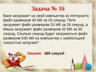 Задача № 16 Вася загружает на свой компьютер из Интернета файл размером 30 Мб