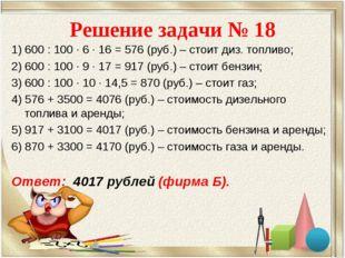 Решение задачи № 18 1) 600 : 100 · 6 · 16 = 576 (руб.) – стоит диз. топливо;