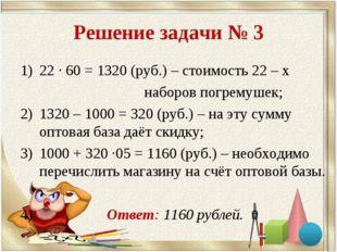Решение задачи № 3 22 · 60 = 1320 (руб.) – стоимость 22 – х наборов погремуше