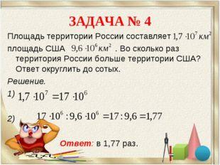 ЗАДАЧА № 4 Площадь территории России составляет площадь США . Во сколько раз
