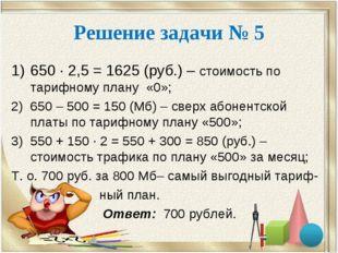Решение задачи № 5 650 · 2,5 = 1625 (руб.) – стоимость по тарифному плану «0»