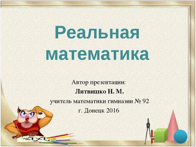 Реальная математика Автор презентации: Литвишко Н. М. учитель математики гимн...